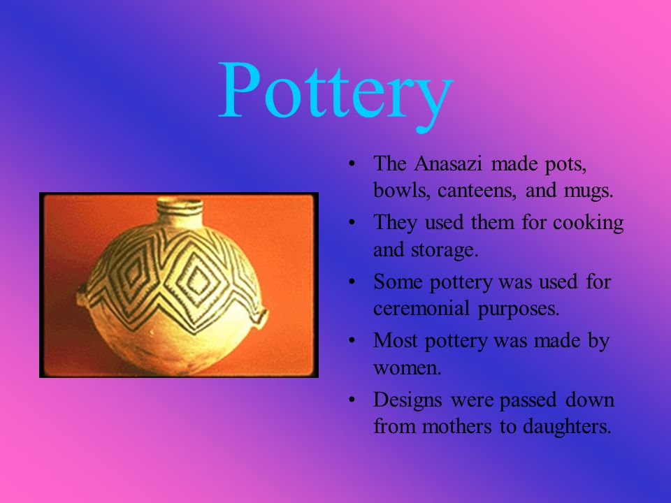 Pottery The Anasazi made pots, bowls, canteens, and mugs. They used them for cooking and storage. Some pottery was used for ceremonial purposes. Most
