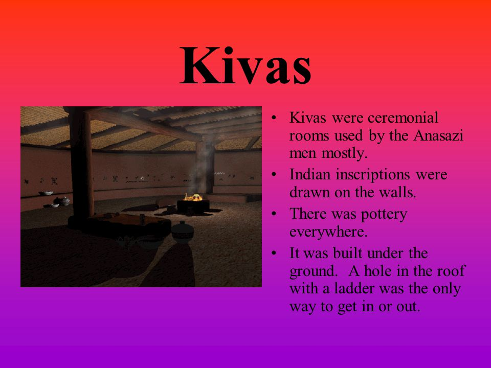 Kivas Kivas were ceremonial rooms used by the Anasazi men mostly. Indian inscriptions were drawn on the walls. There was pottery everywhere. It was bu