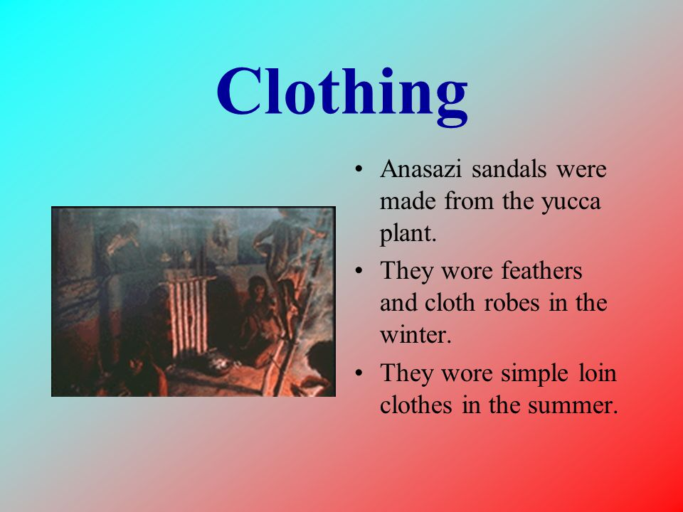Clothing Anasazi sandals were made from the yucca plant. They wore feathers and cloth robes in the winter. They wore simple loin clothes in the summer