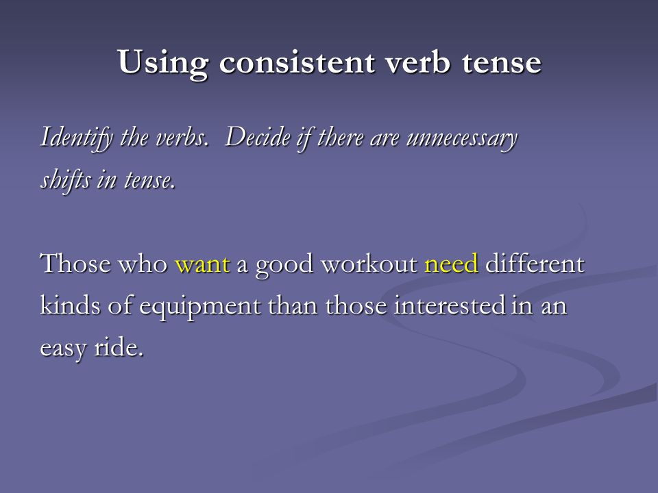Using consistent verb tense Identify the verbs.Decide if there are unnecessary shifts in tense.