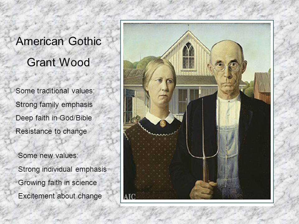 American Gothic Grant Wood Some traditional values: Strong family emphasis Deep faith in God/Bible Resistance to change Some new values: Strong individual emphasis Growing faith in science Excitement about change