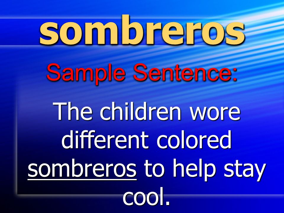 sombrerossombreros Sample Sentence: The children wore different colored sombreros to help stay cool.