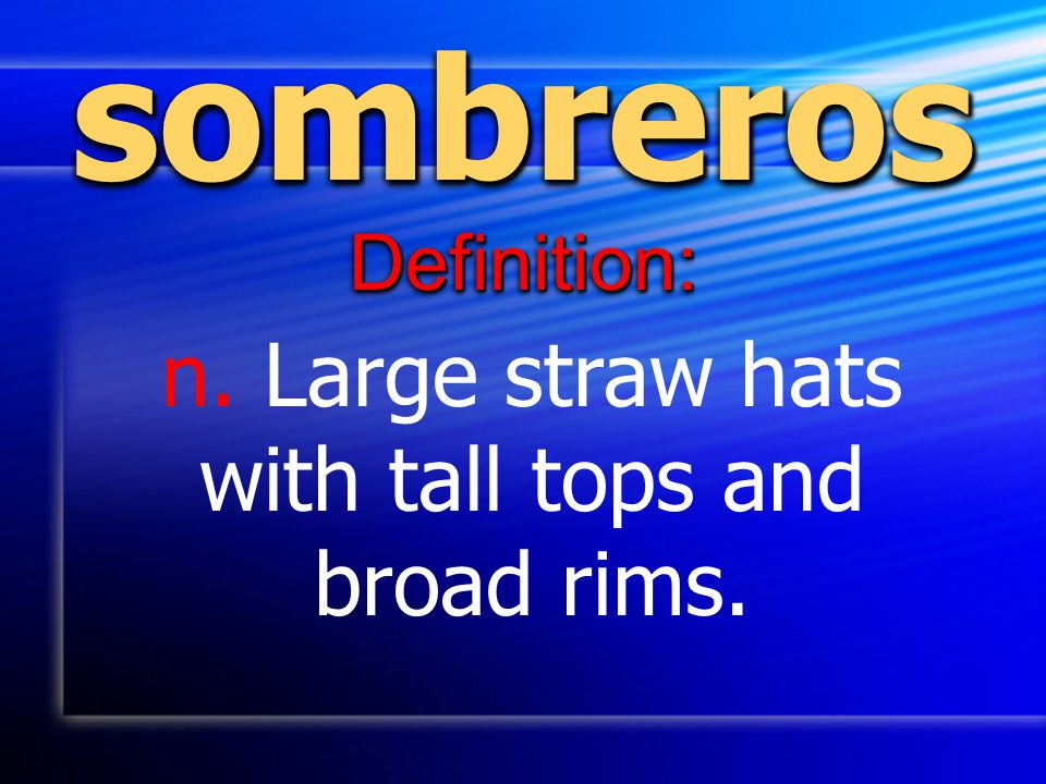 sombrerossombreros Definition:Definition: n. Large straw hats with tall tops and broad rims.
