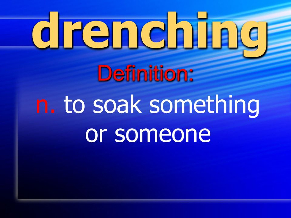 drenchingdrenching Definition:Definition: n. to soak something or someone