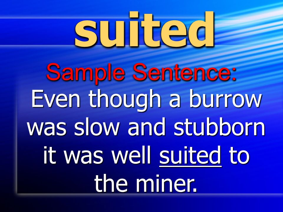 suitedsuited Sample Sentence: Even though a burrow was slow and stubborn it was well suited to the miner.