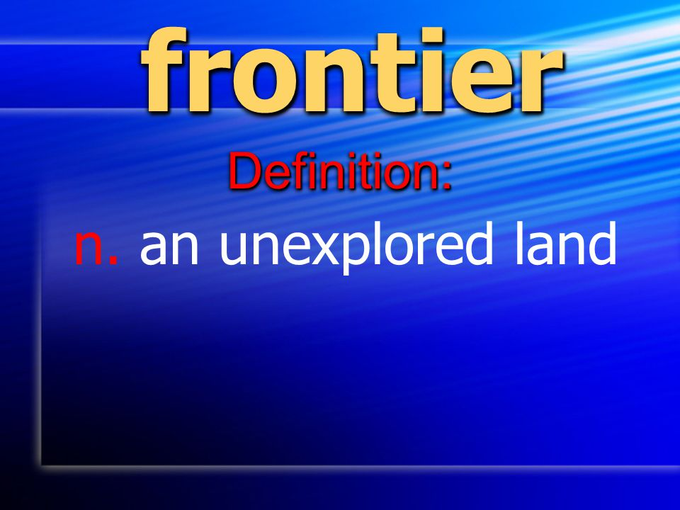 frontierfrontier Definition:Definition: n. an unexplored land