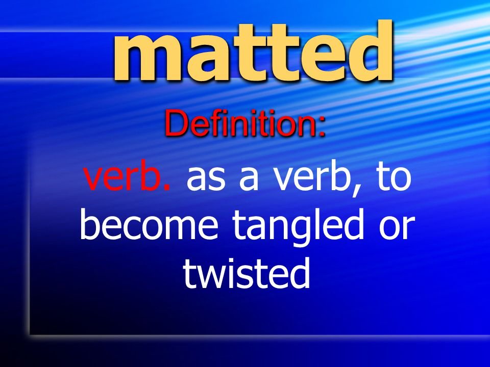 mattedmatted Definition:Definition: verb. as a verb, to become tangled or twisted