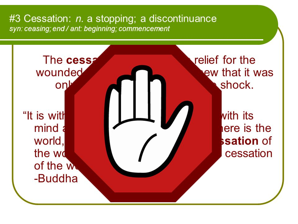 #3 Cessation: n. a stopping; a discontinuance syn: ceasing; end / ant: beginning; commencement The cessation of pain was a relief for the wounded adve