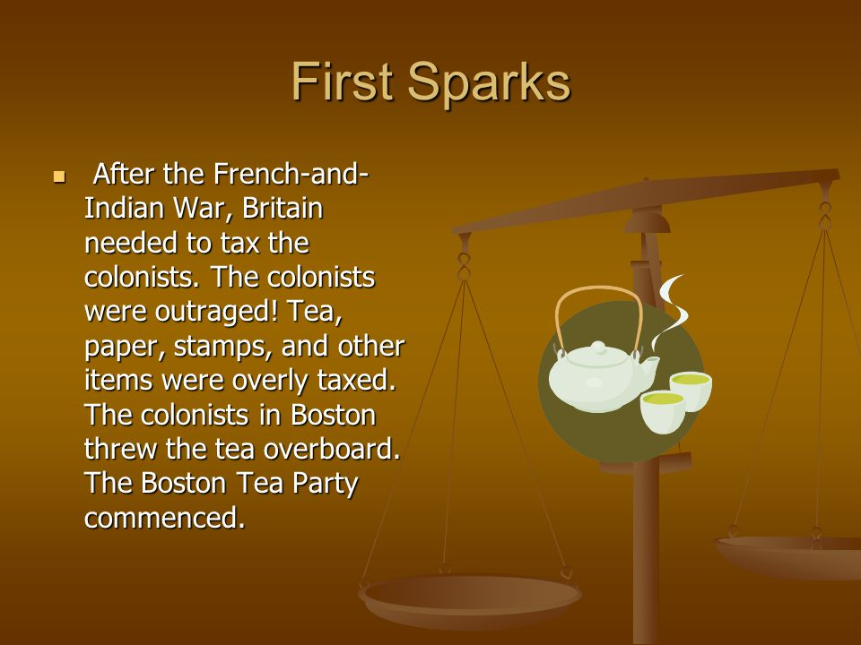 First Sparks After the French-and- Indian War, Britain needed to tax the colonists.