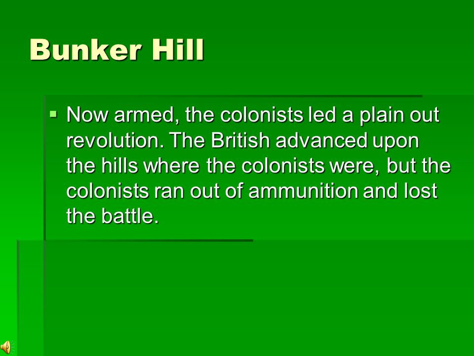 Bunker Hill  Now armed, the colonists led a plain out revolution.