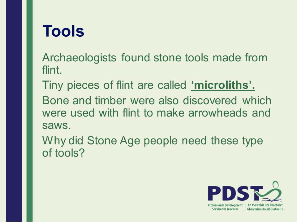 Tools Archaeologists found stone tools made from flint. Tiny pieces of flint are called 'microliths'. Bone and timber were also discovered which were