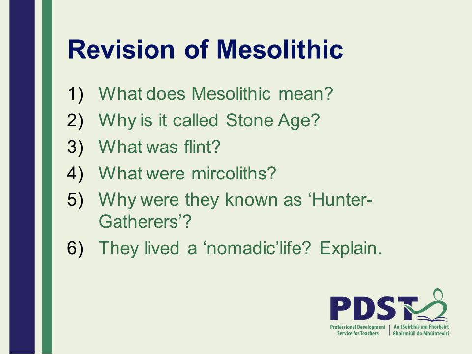 Revision of Mesolithic 1)What does Mesolithic mean? 2)Why is it called Stone Age? 3)What was flint? 4)What were mircoliths? 5)Why were they known as '
