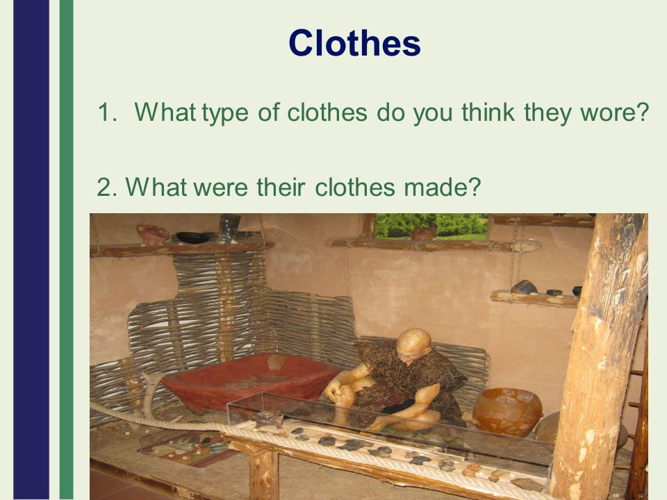 Clothes 1.What type of clothes do you think they wore? 2. What were their clothes made?