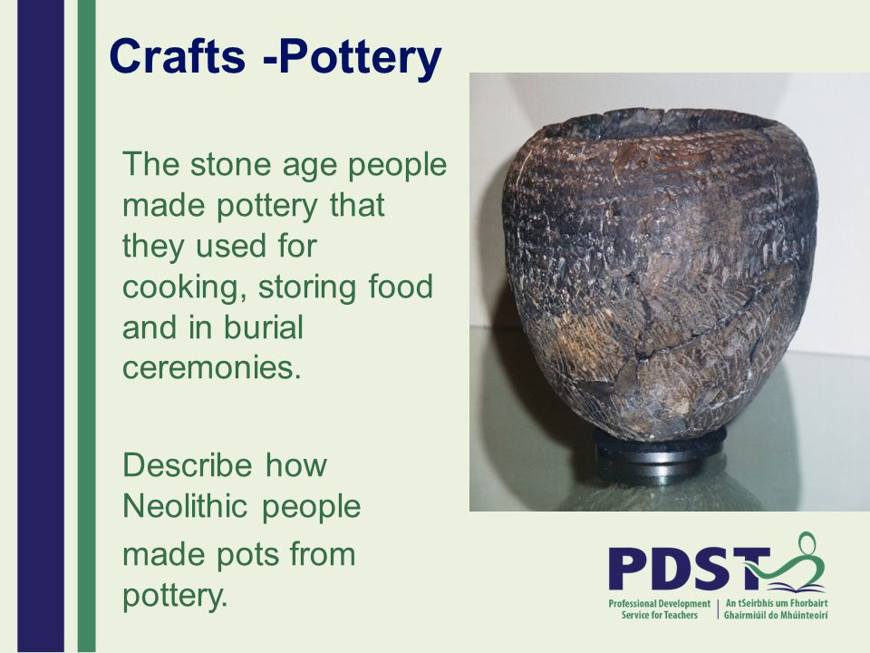 Crafts -Pottery The stone age people made pottery that they used for cooking, storing food and in burial ceremonies. Describe how Neolithic people mad