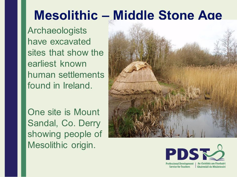 Mesolithic – Middle Stone Age Archaeologists have excavated sites that show the earliest known human settlements found in Ireland. One site is Mount S