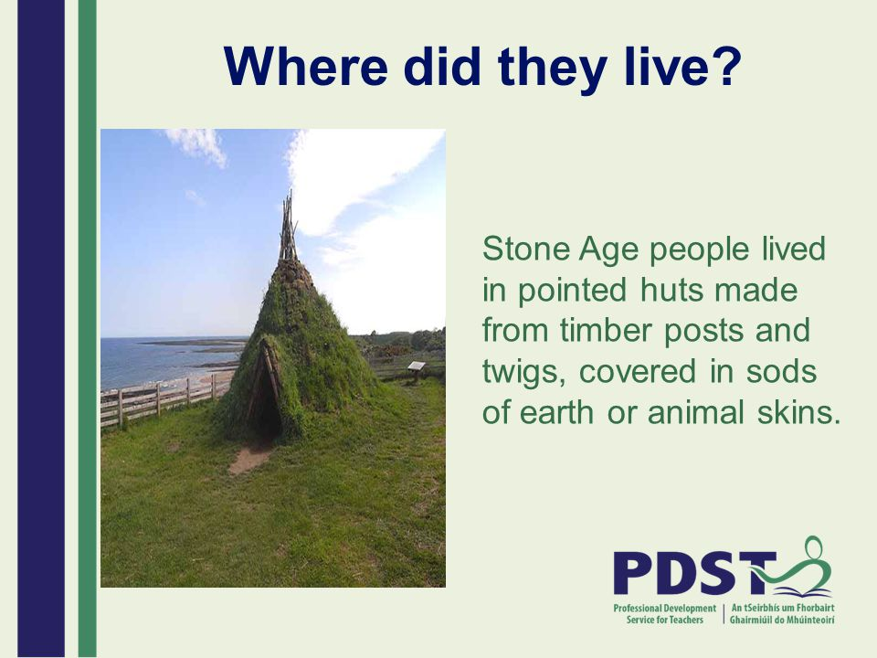 People in this era lived near rivers, lakes or the coast Their Houses were easily built – lights branches of trees set into the grounds and covered by skins, grass leaves or brushes tied together by animal hide or guts In the centre of the house or hut was a fireplace