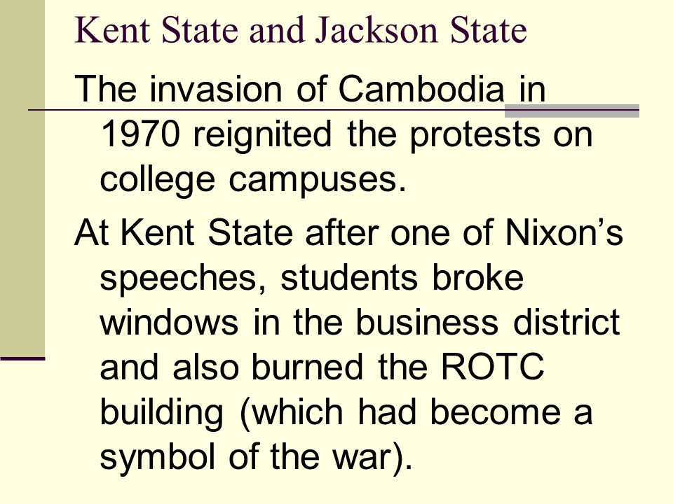 Kent State and Jackson State The invasion of Cambodia in 1970 reignited the protests on college campuses. At Kent State after one of Nixon's speeches,