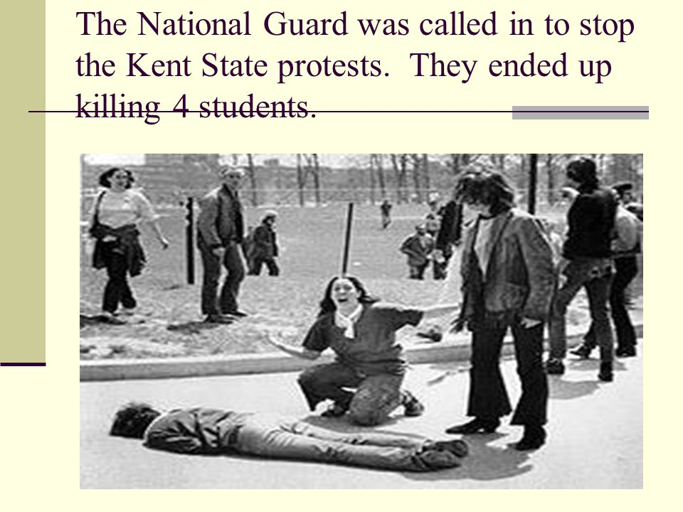 The National Guard was called in to stop the Kent State protests. They ended up killing 4 students.