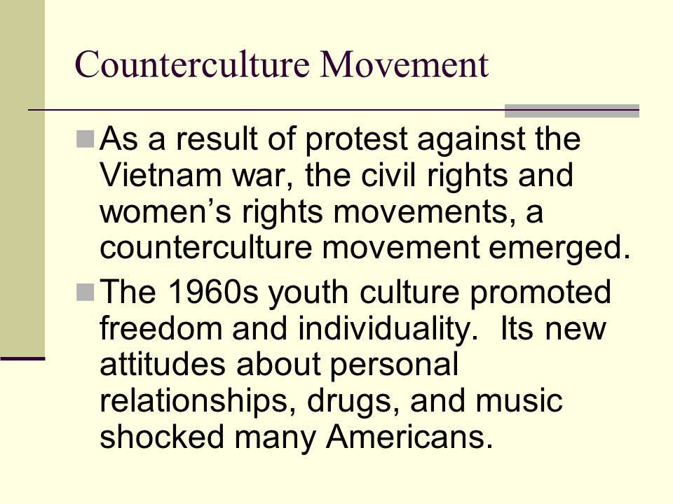 Counterculture Movement As a result of protest against the Vietnam war, the civil rights and women's rights movements, a counterculture movement emerged.