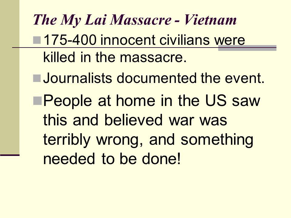 The My Lai Massacre - Vietnam 175-400 innocent civilians were killed in the massacre.