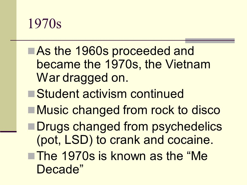 1970s As the 1960s proceeded and became the 1970s, the Vietnam War dragged on. Student activism continued Music changed from rock to disco Drugs chang