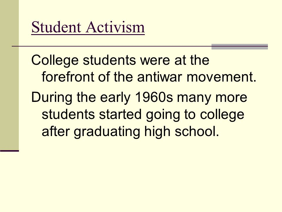 Student Activism College students were at the forefront of the antiwar movement. During the early 1960s many more students started going to college af