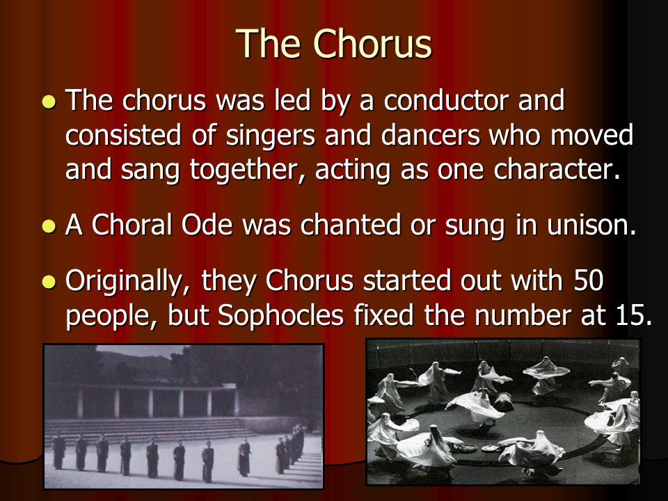 The Chorus The chorus was led by a conductor and consisted of singers and dancers who moved and sang together, acting as one character. The chorus was