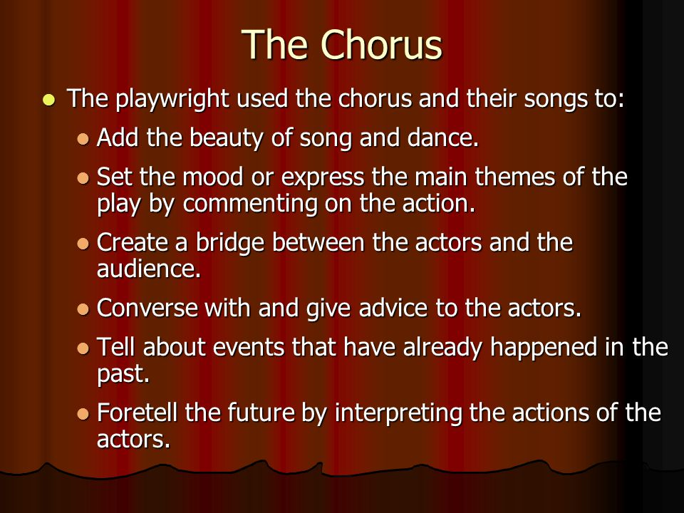 The Chorus The playwright used the chorus and their songs to: The playwright used the chorus and their songs to: Add the beauty of song and dance.