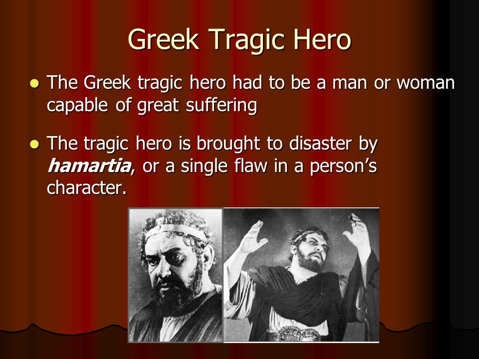Greek Tragic Hero The Greek tragic hero had to be a man or woman capable of great suffering The Greek tragic hero had to be a man or woman capable of great suffering The tragic hero is brought to disaster by hamartia, or a single flaw in a person's character.