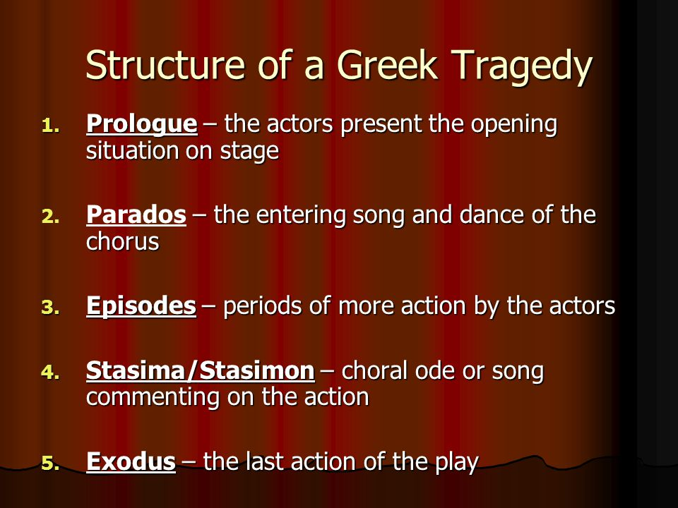 Structure of a Greek Tragedy 1. Prologue – the actors present the opening situation on stage 2. – the entering song and dance of the chorus 2. Parados