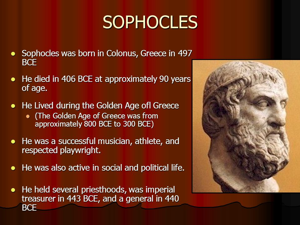 SOPHOCLES Sophocles was born in Colonus, Greece in 497 BCE Sophocles was born in Colonus, Greece in 497 BCE He died in 406 BCE at approximately 90 years of age.