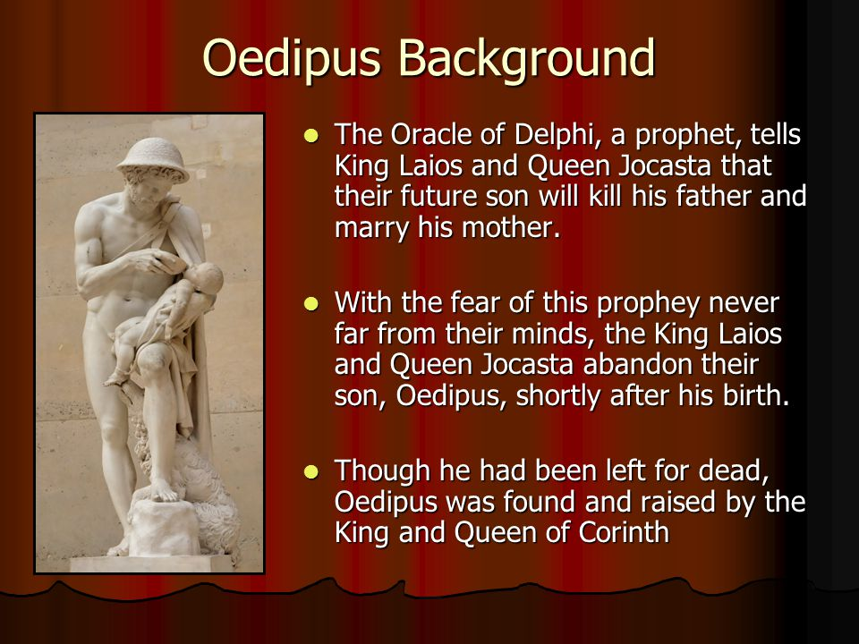 Oedipus Background The Oracle of Delphi, a prophet, tells King Laios and Queen Jocasta that their future son will kill his father and marry his mother