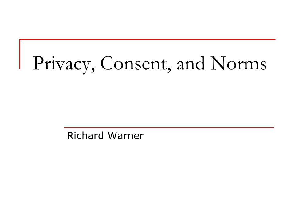 Privacy, Consent, and Norms Richard Warner