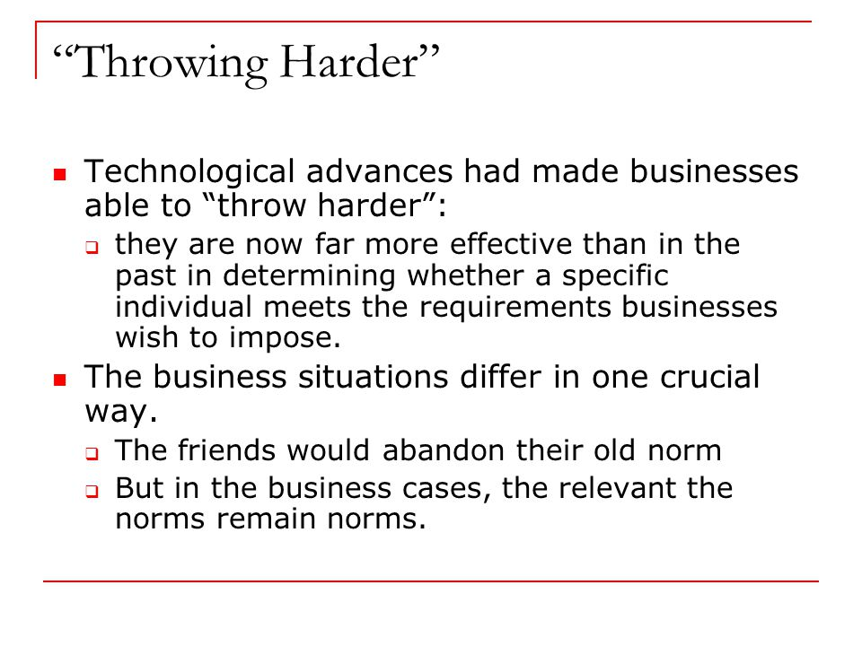 Throwing Harder Technological advances had made businesses able to throw harder :  they are now far more effective than in the past in determining whether a specific individual meets the requirements businesses wish to impose.