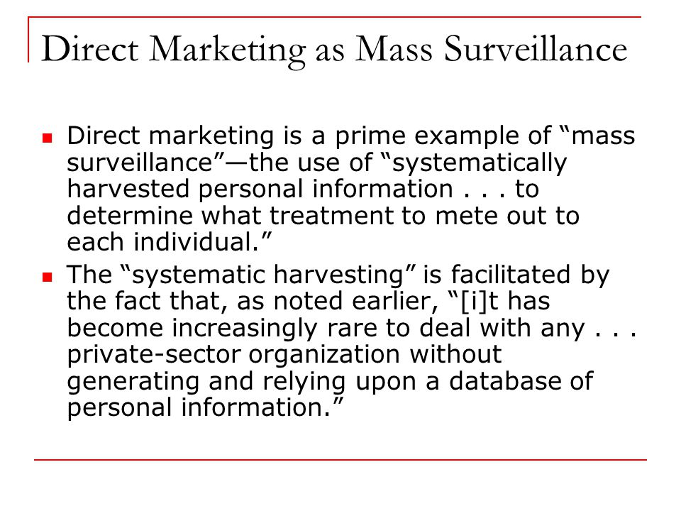 Direct Marketing as Mass Surveillance Direct marketing is a prime example of mass surveillance —the use of systematically harvested personal information...