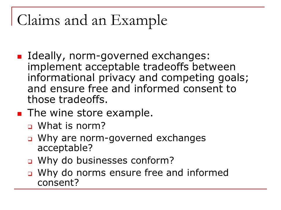 Claims and an Example Ideally, norm-governed exchanges: implement acceptable tradeoffs between informational privacy and competing goals; and ensure free and informed consent to those tradeoffs.