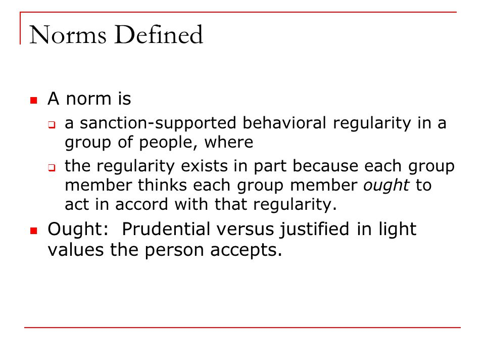Norms Defined A norm is  a sanction-supported behavioral regularity in a group of people, where  the regularity exists in part because each group member thinks each group member ought to act in accord with that regularity.