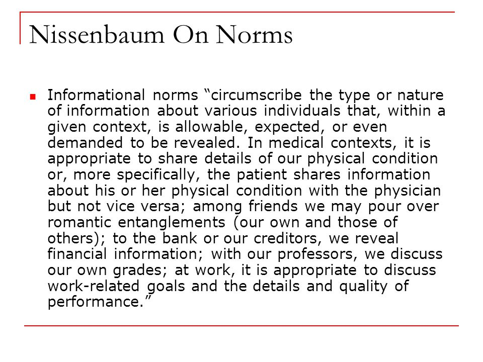Nissenbaum On Norms Informational norms circumscribe the type or nature of information about various individuals that, within a given context, is allowable, expected, or even demanded to be revealed.
