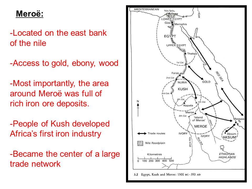 -Located on the east bank of the nile -Access to gold, ebony, wood -Most importantly, the area around Meroë was full of rich iron ore deposits.