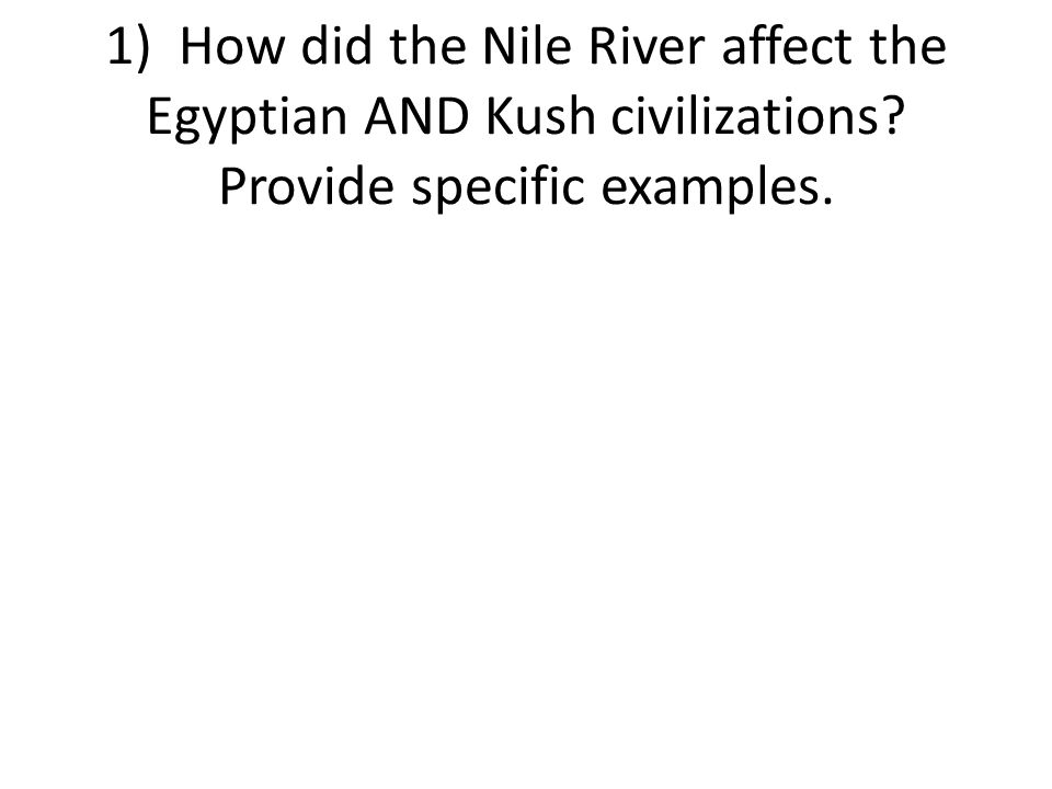 1) How did the Nile River affect the Egyptian AND Kush civilizations Provide specific examples.