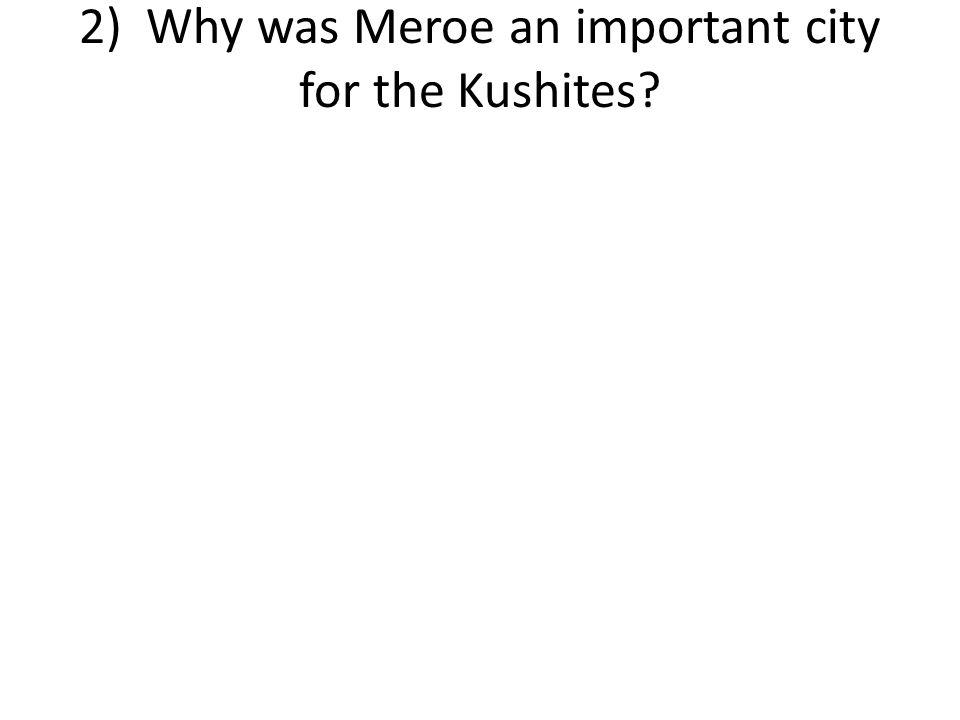 2) Why was Meroe an important city for the Kushites