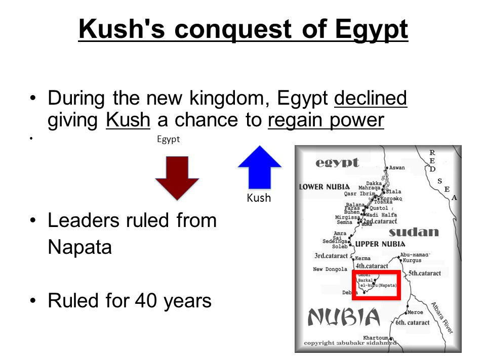 Kush s conquest of Egypt During the new kingdom, Egypt declined giving Kush a chance to regain power Egypt Kush Leaders ruled from Napata Ruled for 40 years