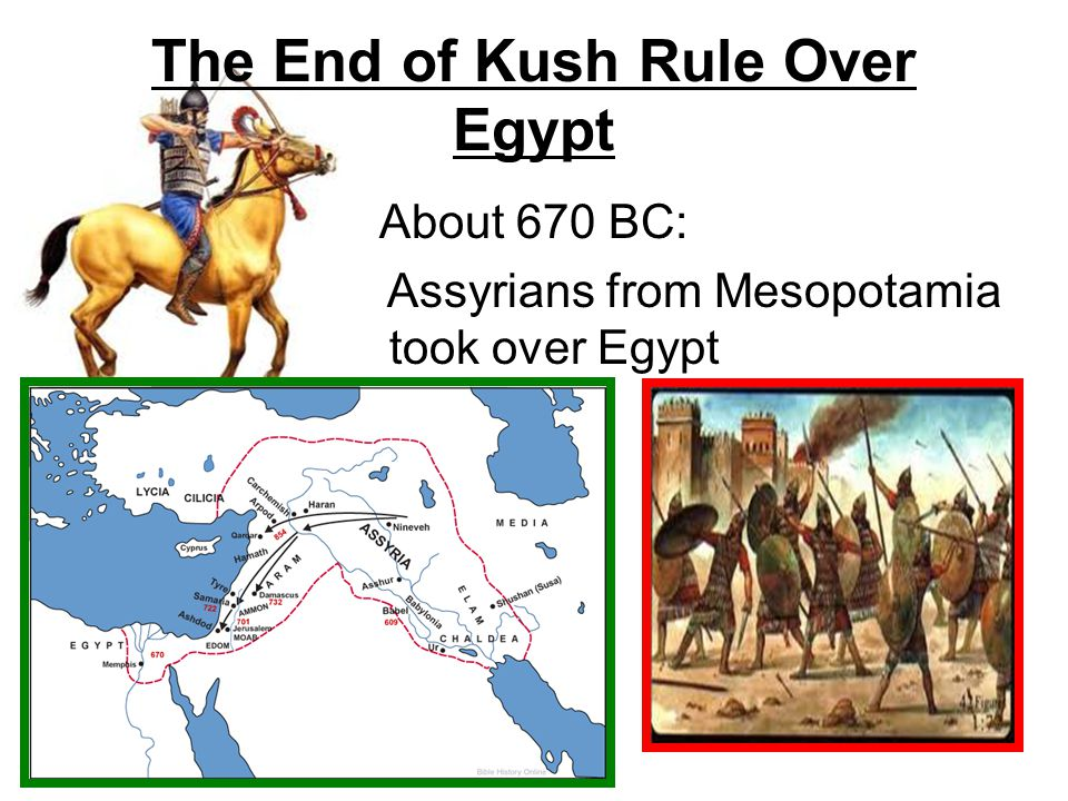 The End of Kush Rule Over Egypt About 670 BC: Assyrians from Mesopotamia took over Egypt