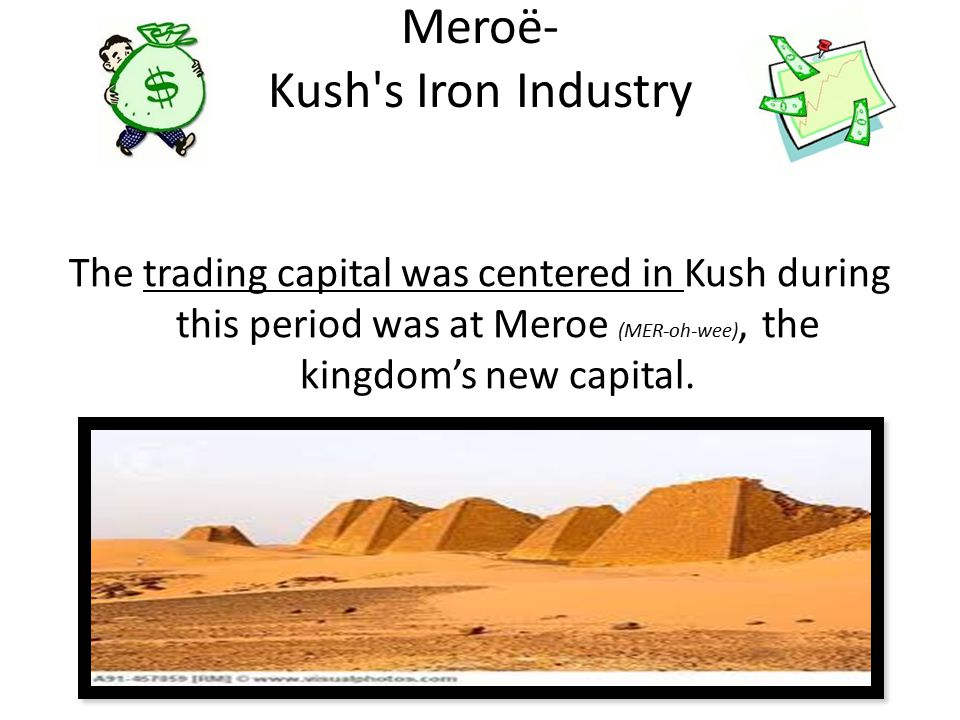 Meroë- Kush s Iron Industry The trading capital was centered in Kush during this period was at Meroe (MER-oh-wee), the kingdom's new capital.