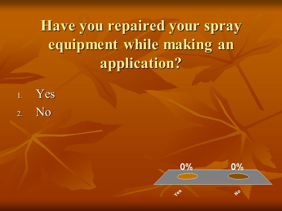 Have you repaired your spray equipment while making an application? 1. Yes 2. No