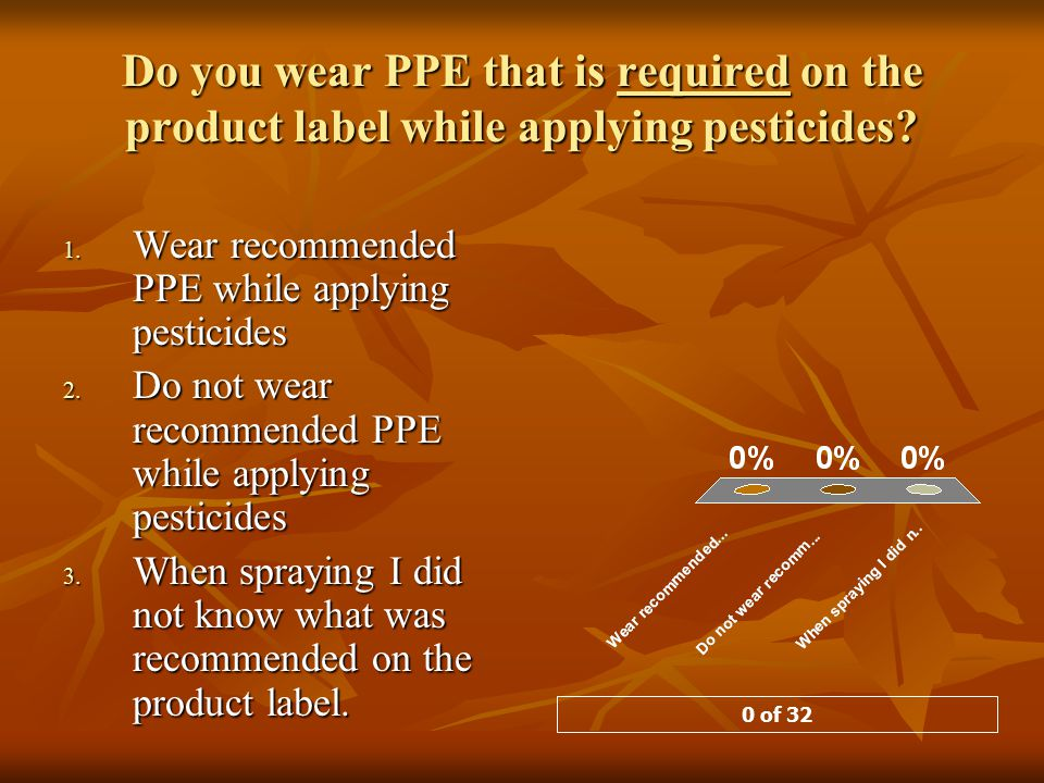 Do you wear PPE that is required on the product label while applying pesticides.