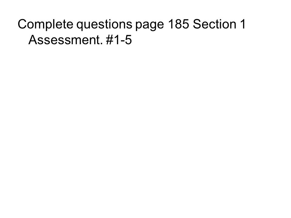 Complete questions page 185 Section 1 Assessment. #1-5