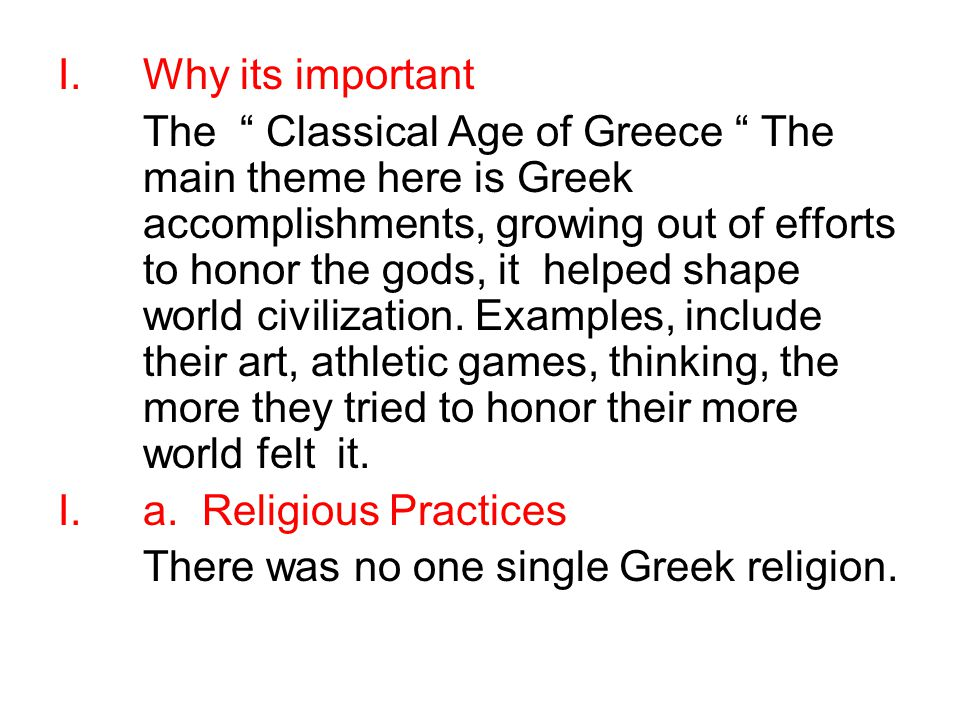 I.Why its important The Classical Age of Greece The main theme here is Greek accomplishments, growing out of efforts to honor the gods, it helped shape world civilization.