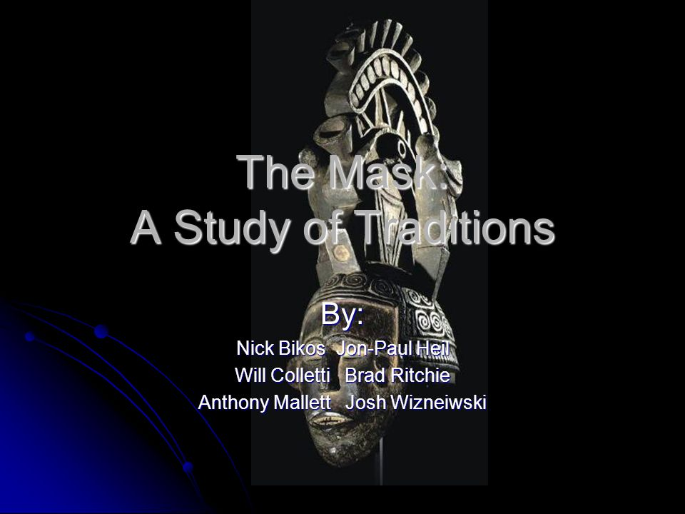 The Mask: A Study of Traditions By: Nick Bikos Jon-Paul Heil Will Colletti Brad Ritchie Anthony Mallett Josh Wizneiwski