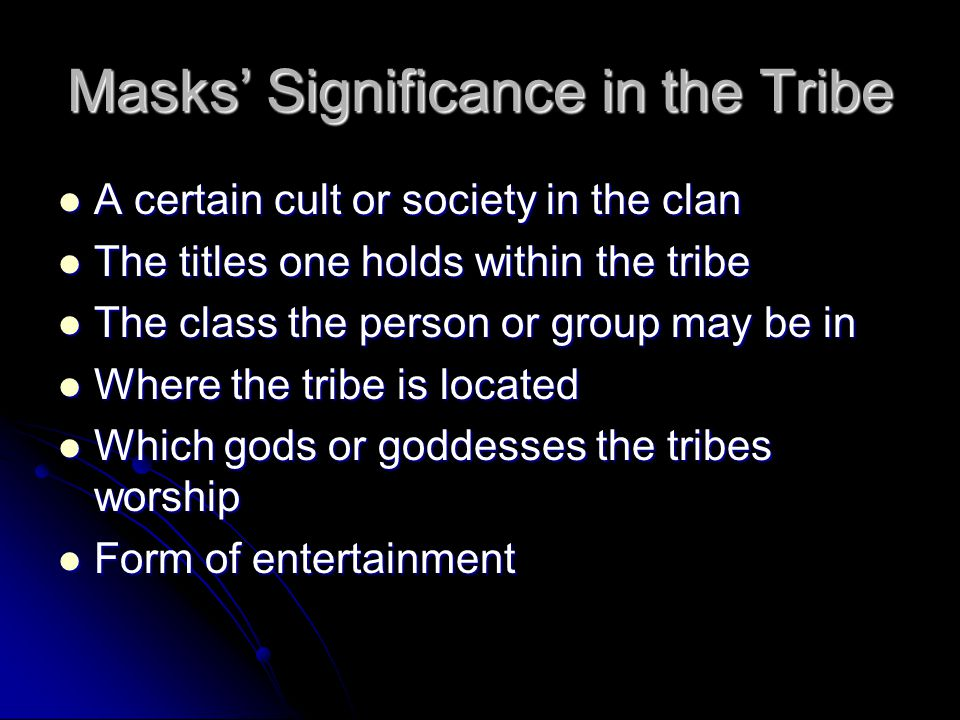 Masks' Significance in the Tribe A certain cult or society in the clan A certain cult or society in the clan The titles one holds within the tribe The